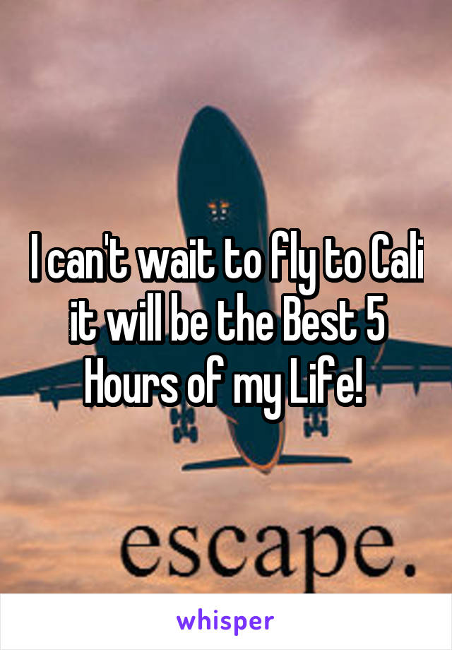 I can't wait to fly to Cali it will be the Best 5 Hours of my Life!