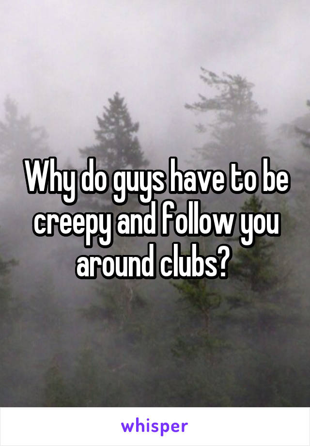 Why do guys have to be creepy and follow you around clubs?
