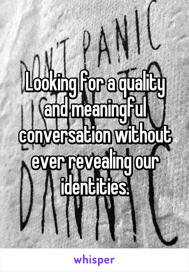Looking for a quality and meaningful conversation without ever revealing our identities.