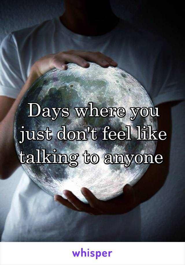 Days where you just don't feel like talking to anyone