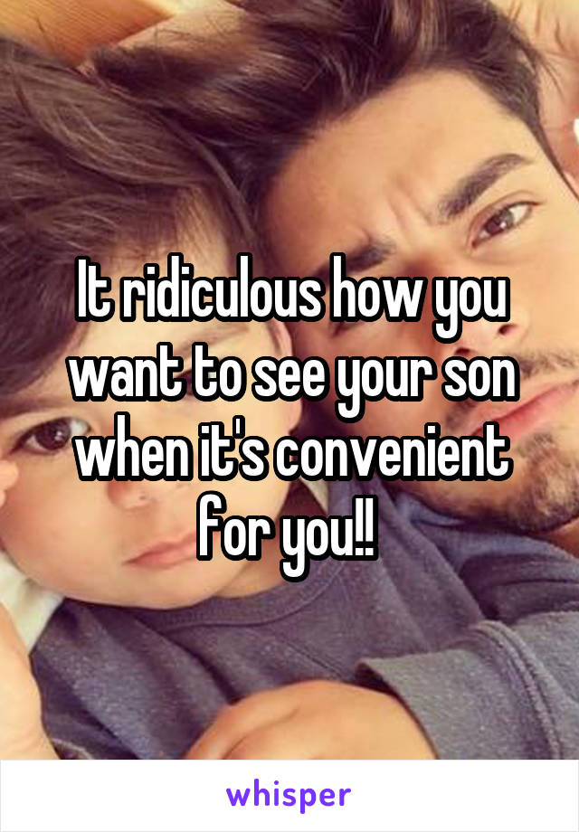 It ridiculous how you want to see your son when it's convenient for you!!