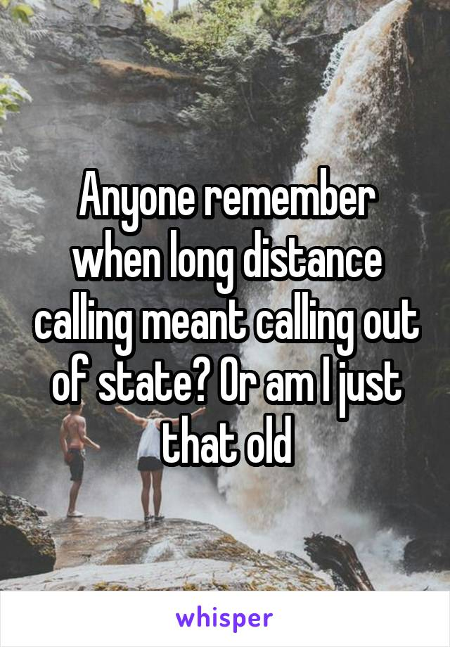 Anyone remember when long distance calling meant calling out of state? Or am I just that old