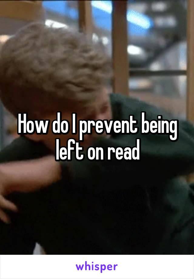 How do I prevent being left on read