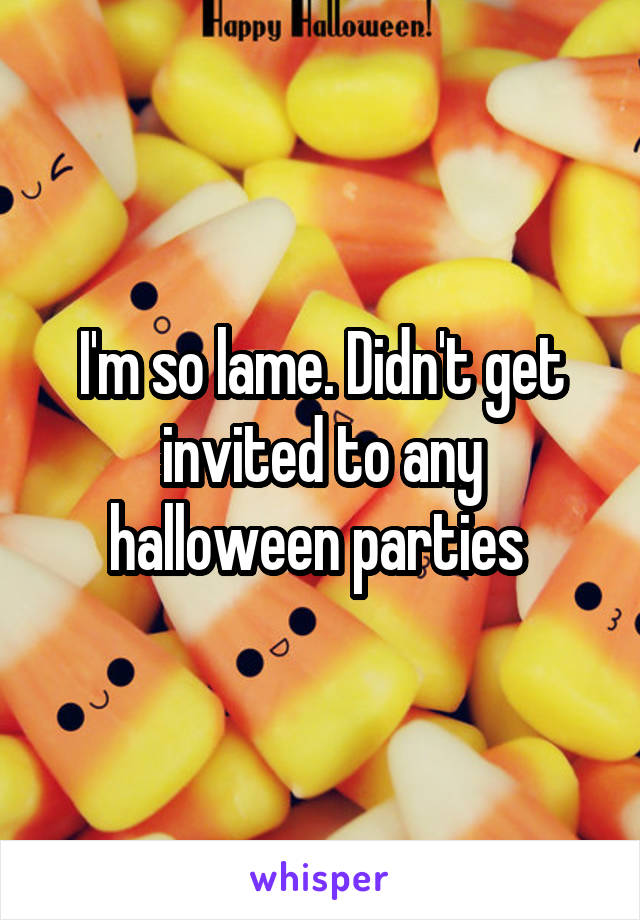 I'm so lame. Didn't get invited to any halloween parties