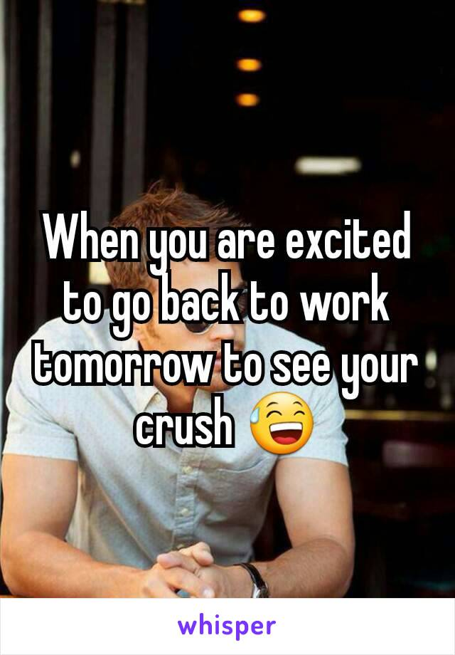 When you are excited to go back to work tomorrow to see your crush 😅
