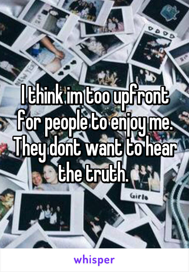 I think im too upfront for people to enjoy me. They dont want to hear the truth.