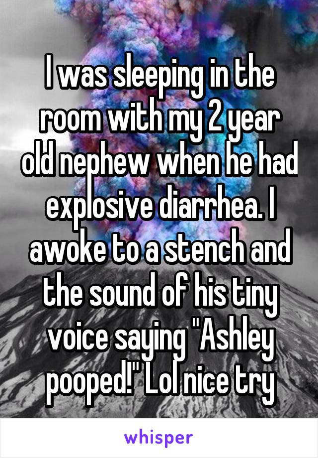 "I was sleeping in the room with my 2 year old nephew when he had explosive diarrhea. I awoke to a stench and the sound of his tiny voice saying ""Ashley pooped!"" Lol nice try"