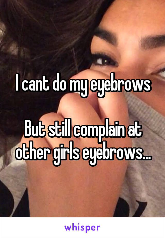 I cant do my eyebrows  But still complain at other girls eyebrows...