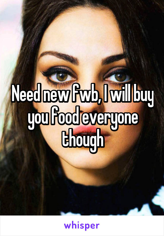 Need new fwb, I will buy you food everyone though