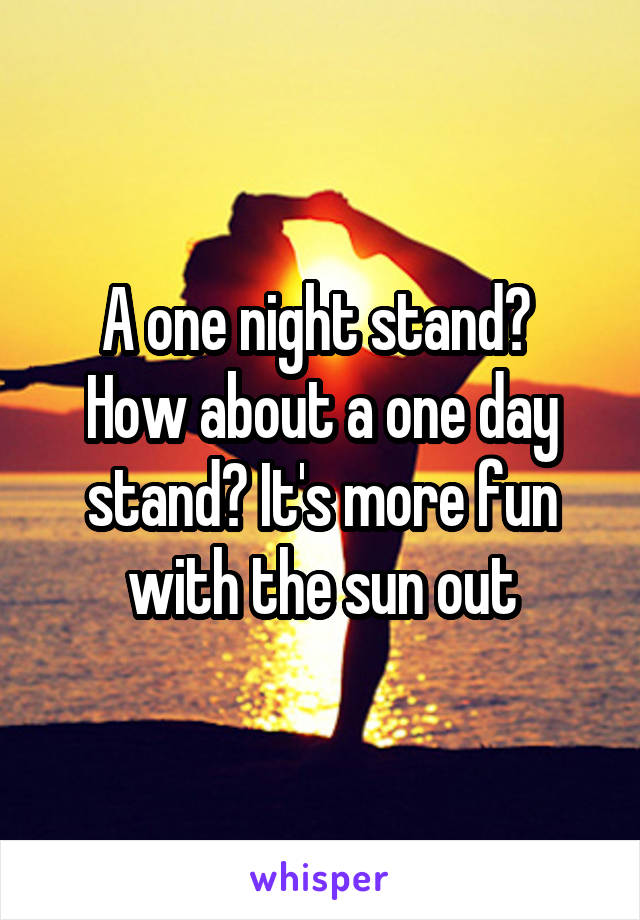 A one night stand?  How about a one day stand? It's more fun with the sun out