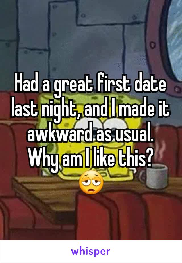 Had a great first date last night, and I made it awkward as usual. Why am I like this? 😩