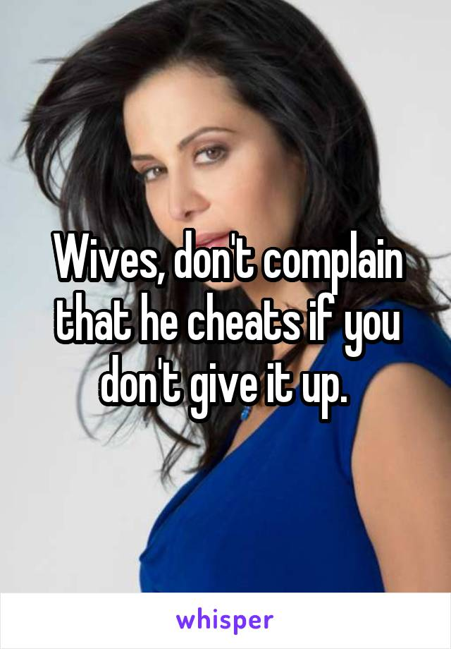Wives, don't complain that he cheats if you don't give it up.