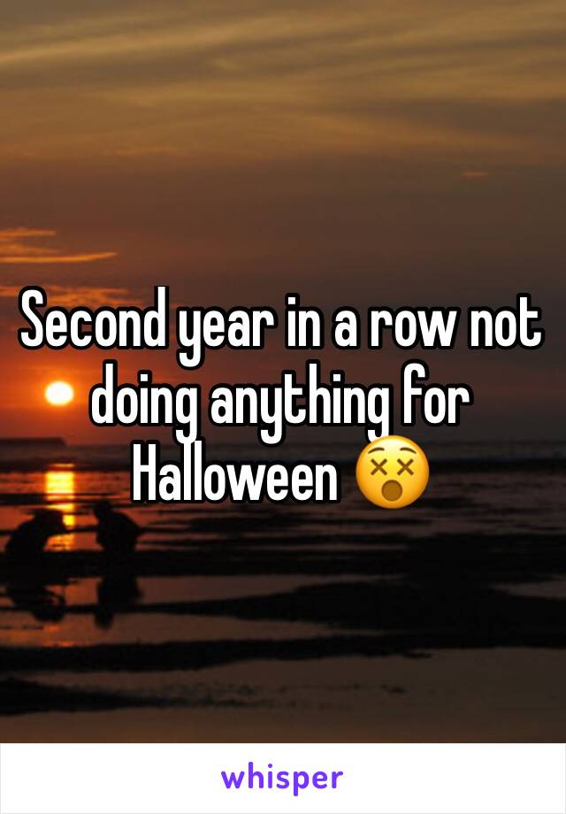 Second year in a row not doing anything for Halloween 😵