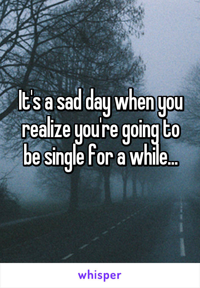 It's a sad day when you realize you're going to be single for a while...