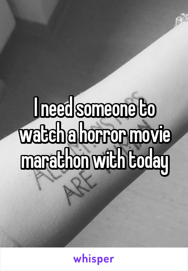 I need someone to watch a horror movie marathon with today
