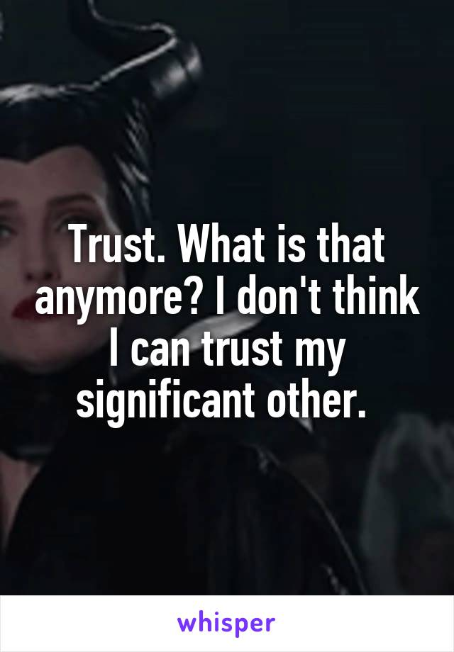 Trust. What is that anymore? I don't think I can trust my significant other.