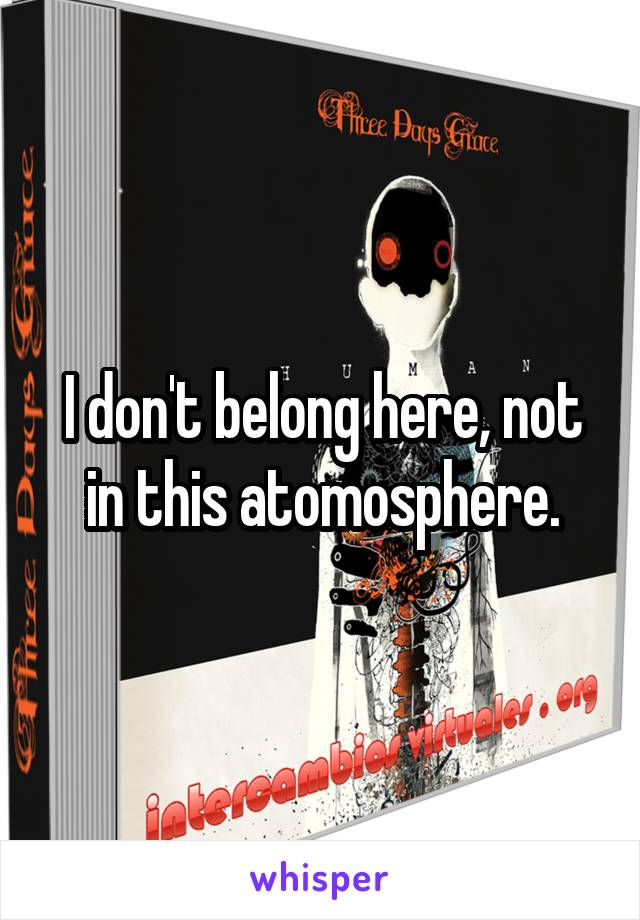 I don't belong here, not in this atomosphere.