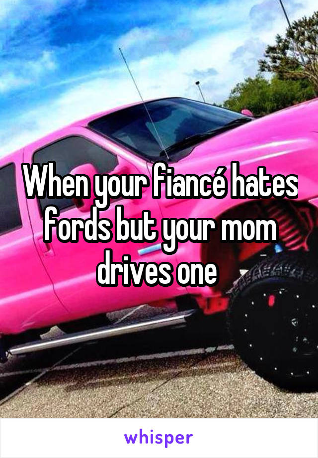 When your fiancé hates fords but your mom drives one