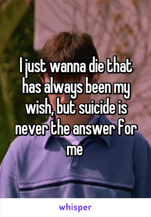 I just wanna die that has always been my wish, but suicide is never the answer for me