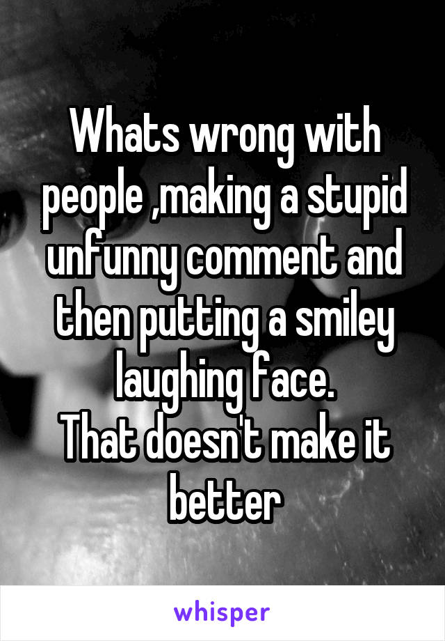 Whats wrong with people ,making a stupid unfunny comment and then putting a smiley laughing face. That doesn't make it better