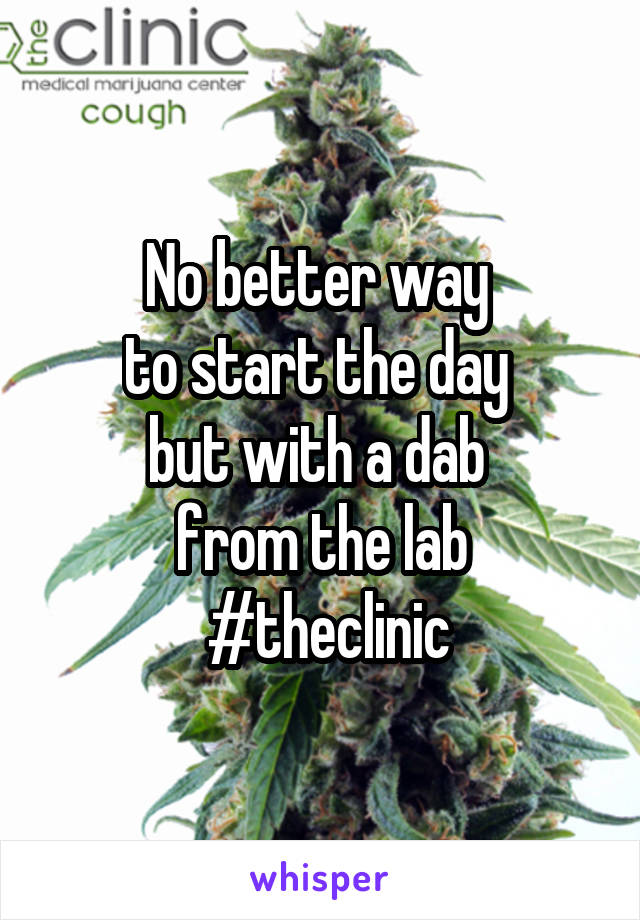 No better way  to start the day  but with a dab  from the lab  #theclinic