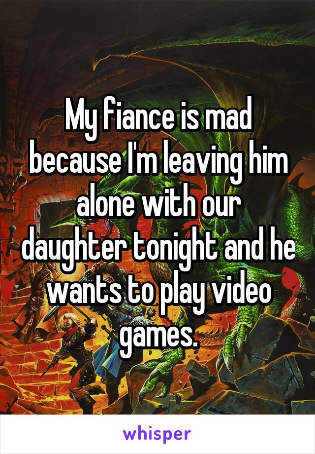 My fiance is mad because I'm leaving him alone with our daughter tonight and he wants to play video games.