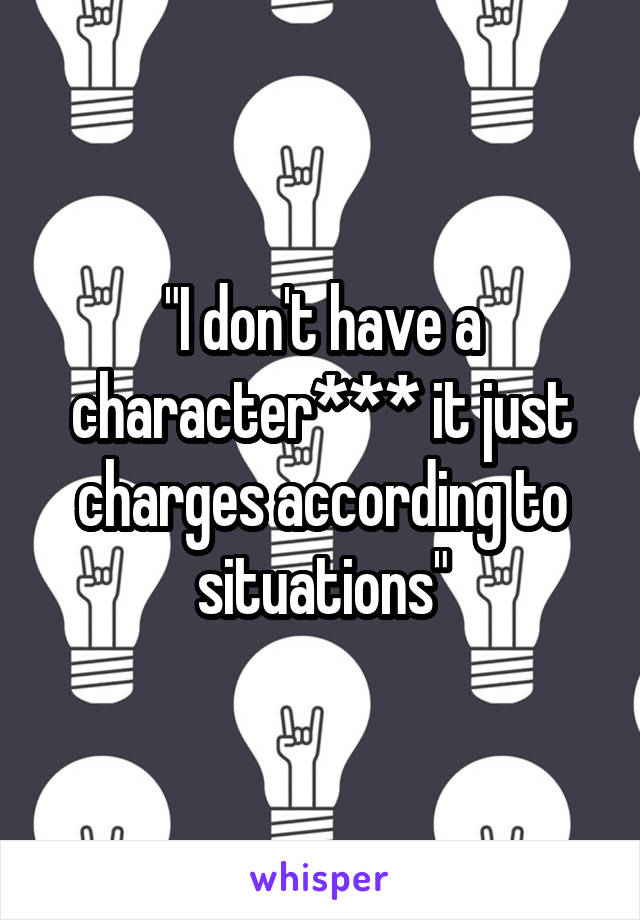 """I don't have a character*** it just charges according to situations"""
