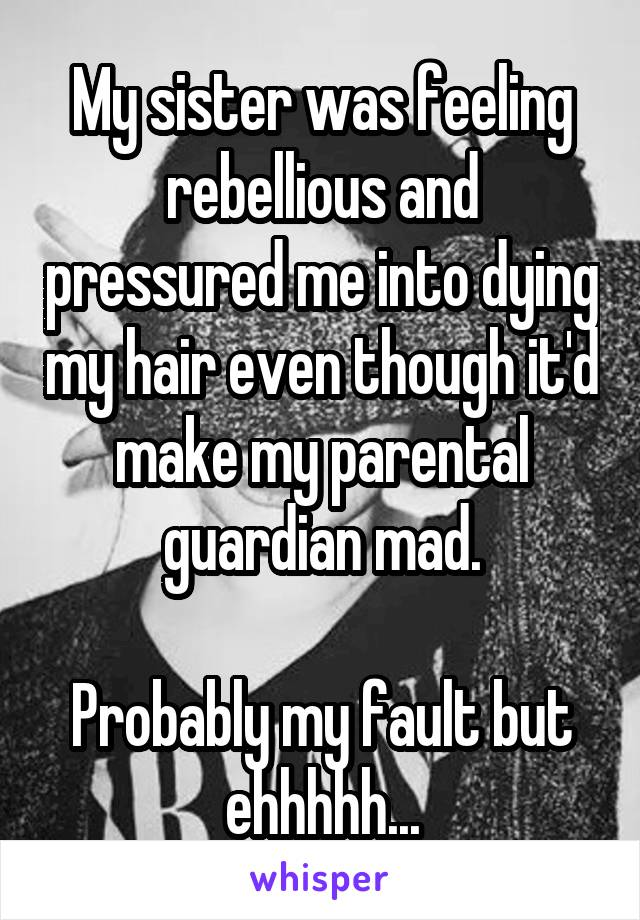 My sister was feeling rebellious and pressured me into dying my hair even though it'd make my parental guardian mad.  Probably my fault but ehhhhh...