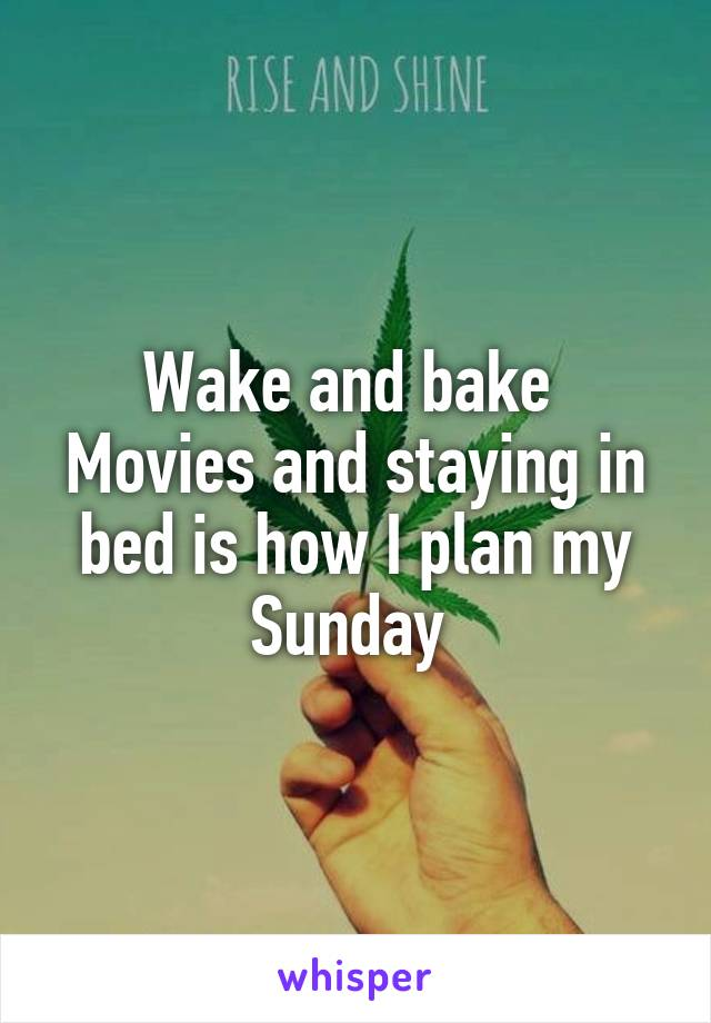 Wake and bake  Movies and staying in bed is how I plan my Sunday