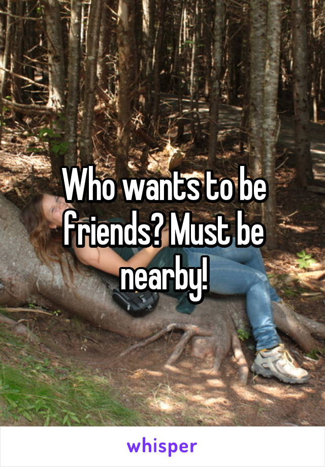 Who wants to be friends? Must be nearby!