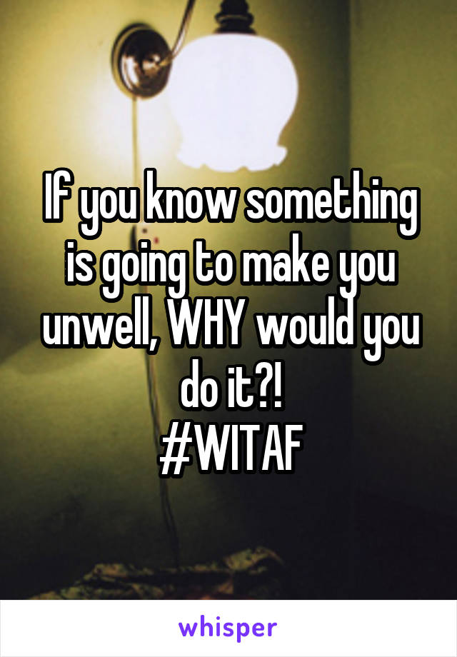 If you know something is going to make you unwell, WHY would you do it?! #WITAF