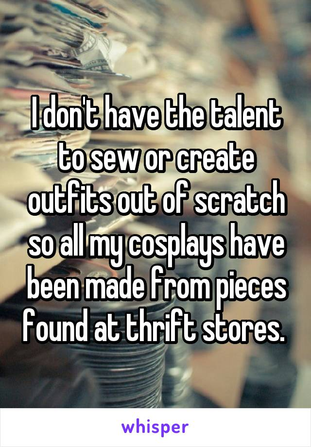 I don't have the talent to sew or create outfits out of scratch so all my cosplays have been made from pieces found at thrift stores.