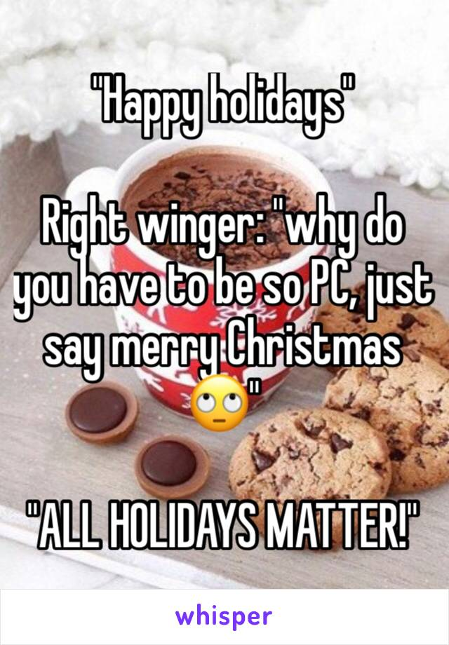 """Happy holidays""  Right winger: ""why do you have to be so PC, just say merry Christmas 🙄""  ""ALL HOLIDAYS MATTER!"""