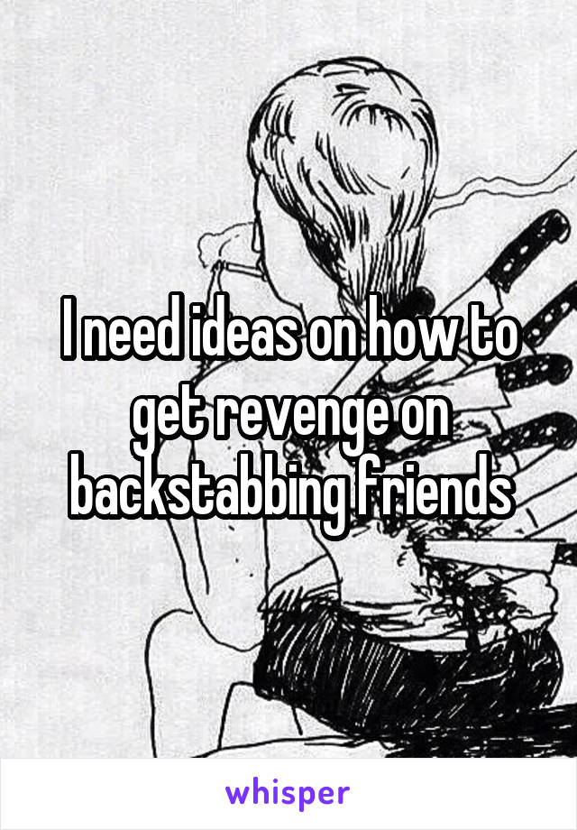 I need ideas on how to get revenge on backstabbing friends