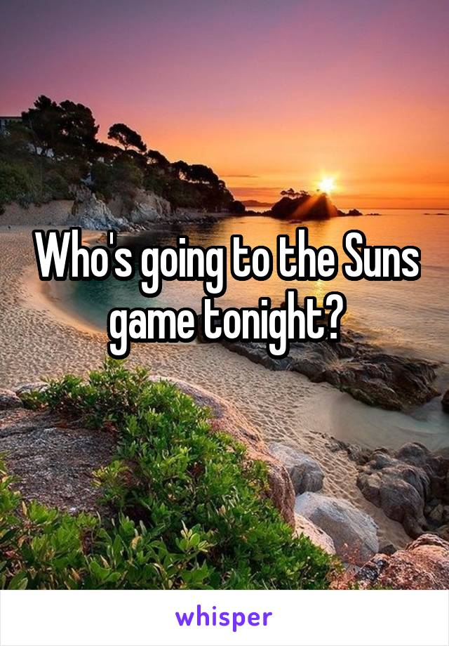 Who's going to the Suns game tonight?