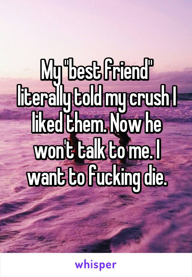 "My ""best friend"" literally told my crush I liked them. Now he won't talk to me. I want to fucking die."