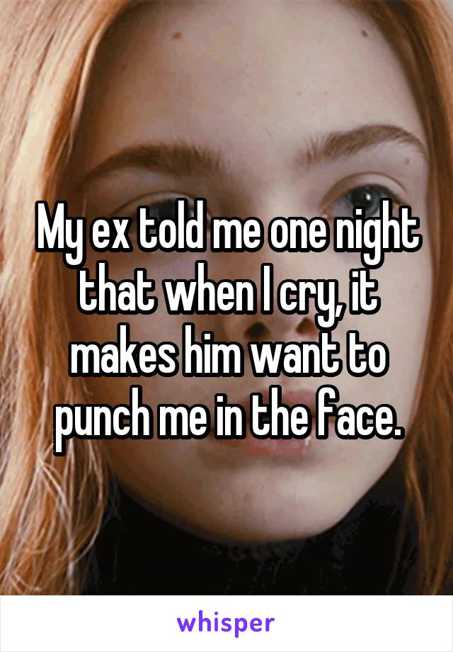 My ex told me one night that when I cry, it makes him want to punch me in the face.