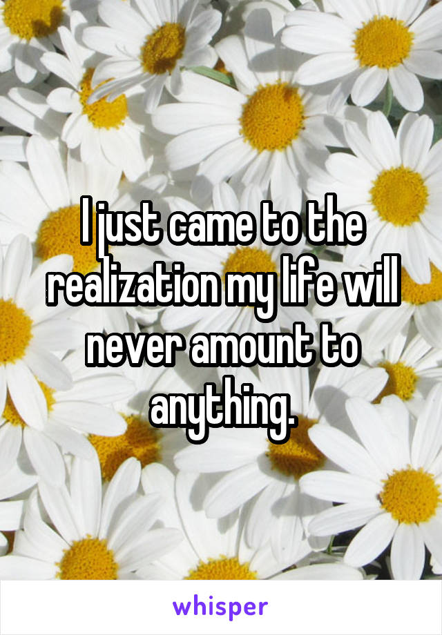 I just came to the realization my life will never amount to anything.