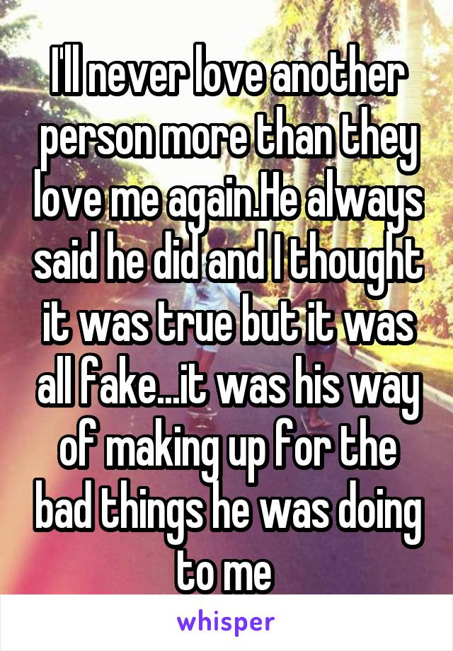 I'll never love another person more than they love me again.He always said he did and I thought it was true but it was all fake...it was his way of making up for the bad things he was doing to me