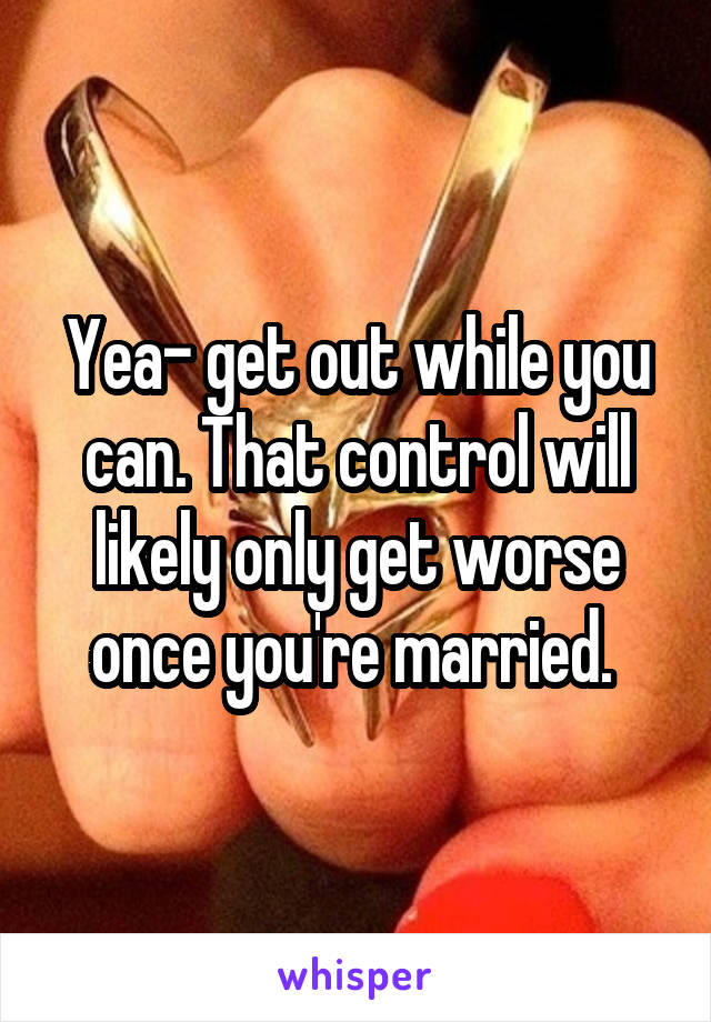 Yea- get out while you can. That control will likely only get worse once you're married.