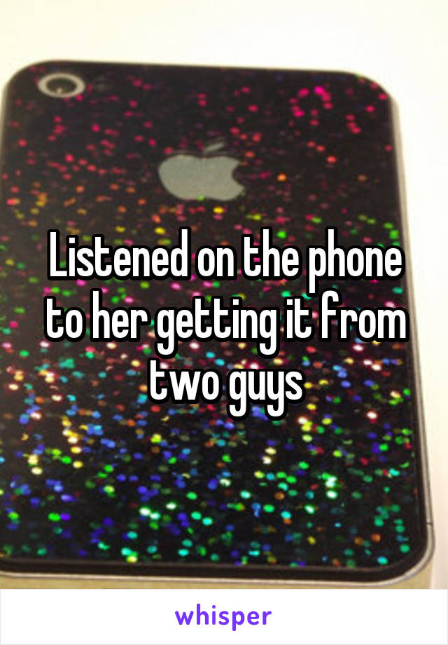 Listened on the phone to her getting it from two guys