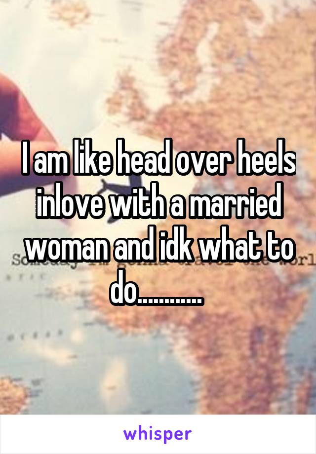 I am like head over heels inlove with a married woman and idk what to do............