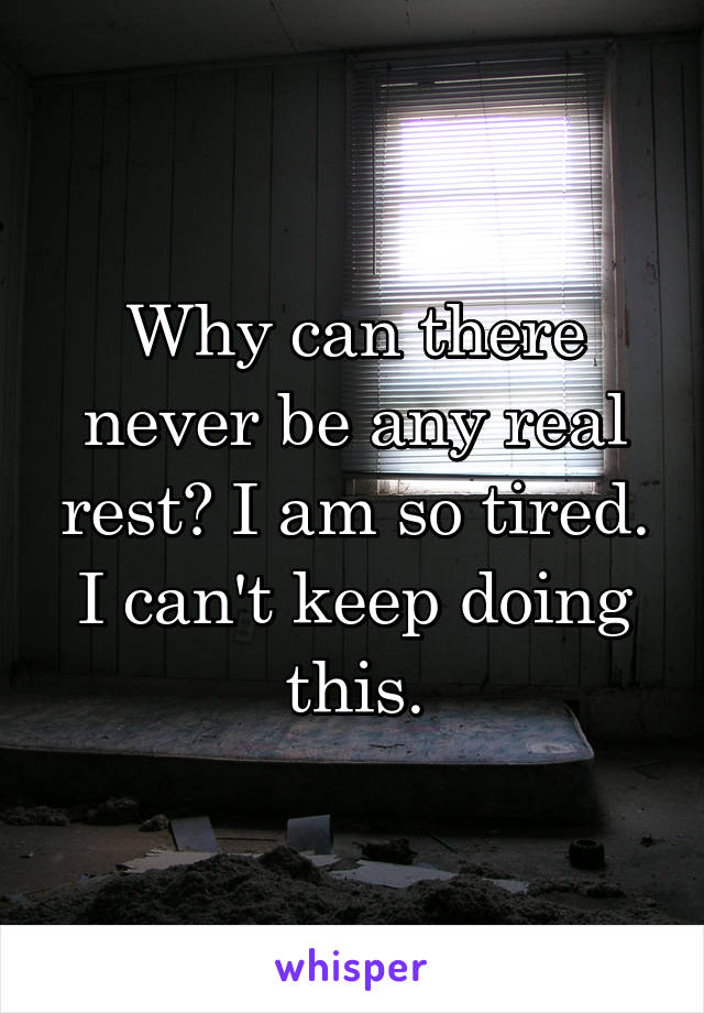 Why can there never be any real rest? I am so tired. I can't keep doing this.