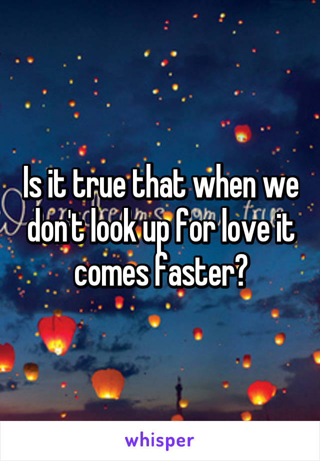 Is it true that when we don't look up for love it comes faster?