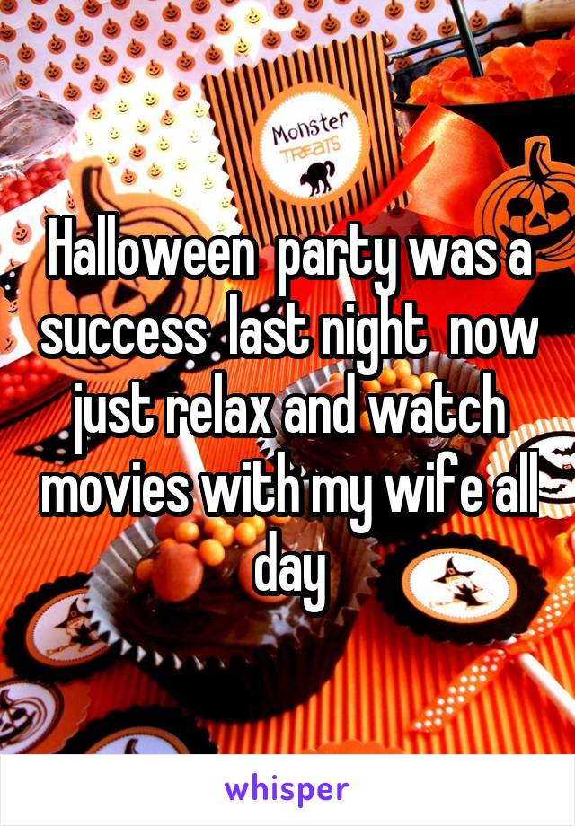 Halloween  party was a success  last night  now just relax and watch movies with my wife all day
