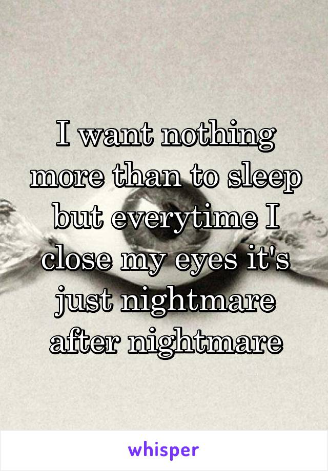I want nothing more than to sleep but everytime I close my eyes it's just nightmare after nightmare