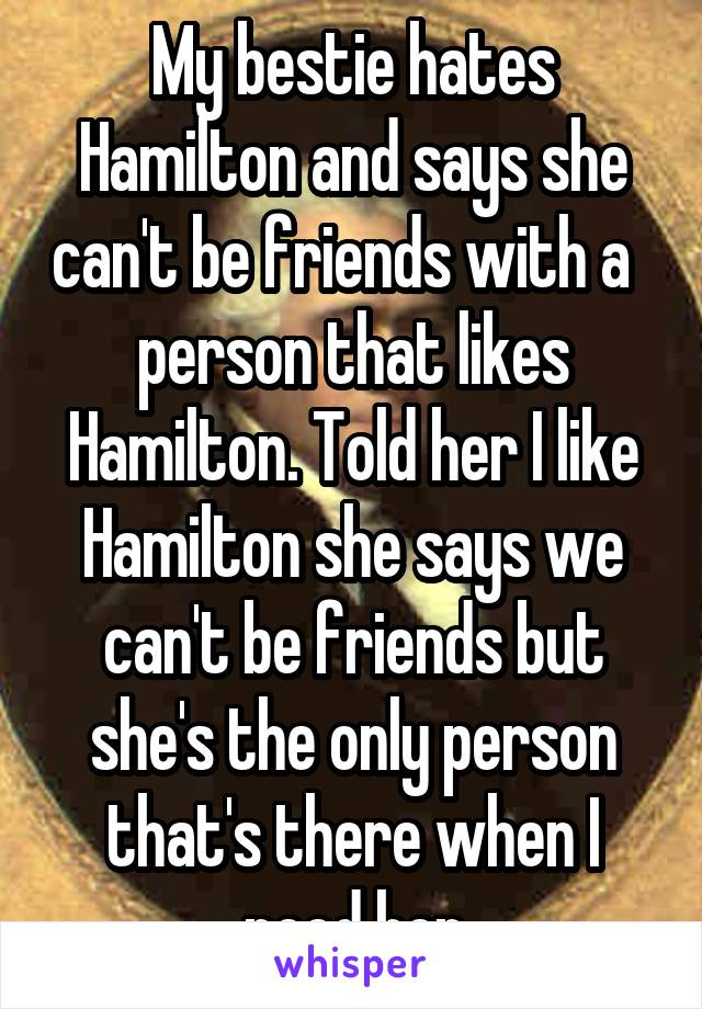 My bestie hates Hamilton and says she can't be friends with a   person that likes Hamilton. Told her I like Hamilton she says we can't be friends but she's the only person that's there when I need her
