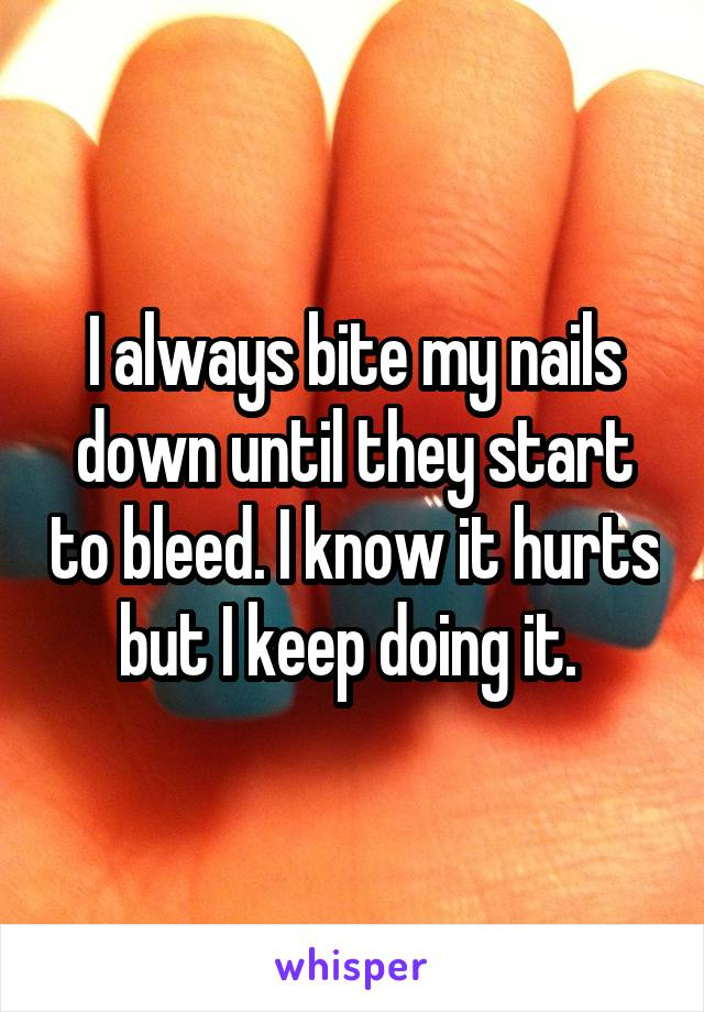 I always bite my nails down until they start to bleed. I know it hurts but I keep doing it.