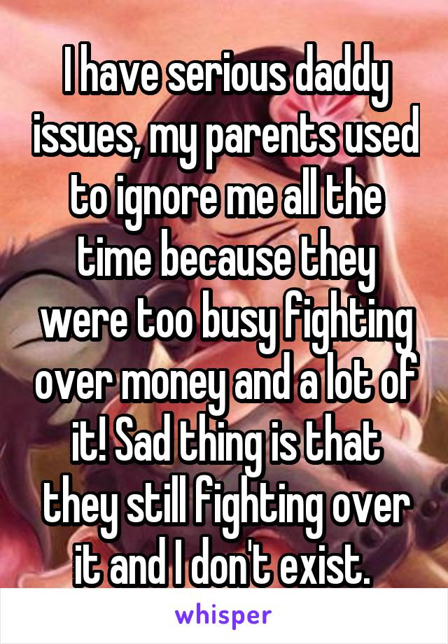 I have serious daddy issues, my parents used to ignore me all the time because they were too busy fighting over money and a lot of it! Sad thing is that they still fighting over it and I don't exist.