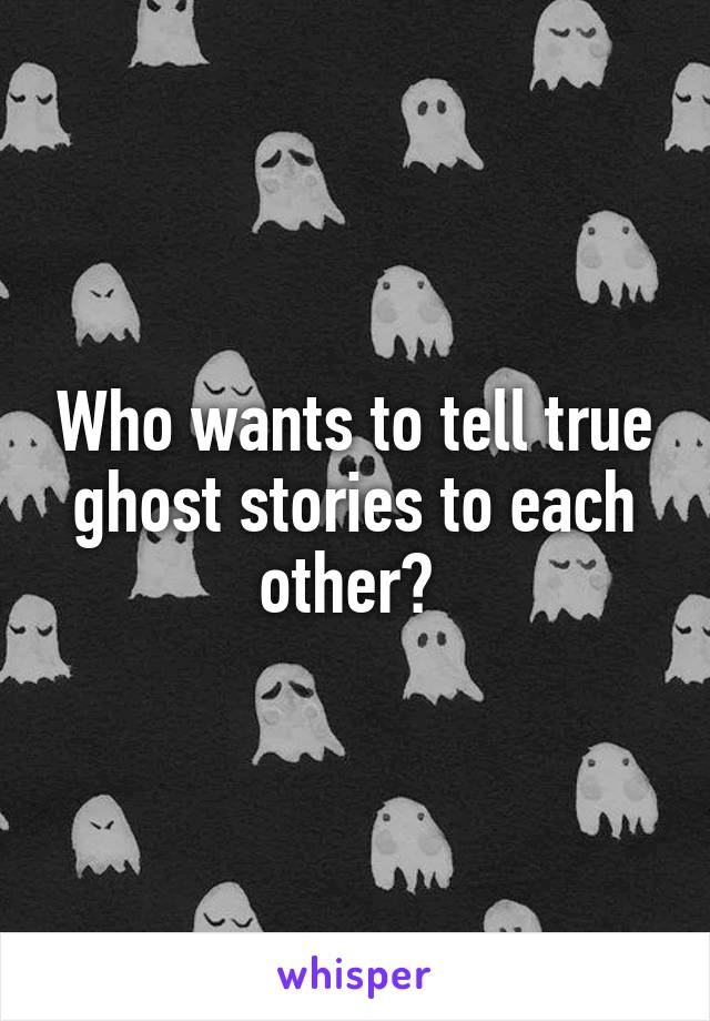 Who wants to tell true ghost stories to each other?